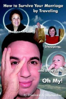 How to Survive Your Marriage by Traveling: Mother-In-Laws, Shopping, and Baby Talk, Oh My! - Dominick A. Miserandino