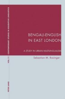 Bengali English In East London: A Study In Urban Multilingualism - Sebastian M. Rasinger