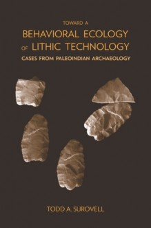 Toward a Behavioral Ecology of Lithic Technology: Cases from Paleoindian Archaeology - Todd A. Surovell