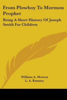 From Plowboy to Mormon Prophet: Being a Short History of Joseph Smith for Children - William A. Morton