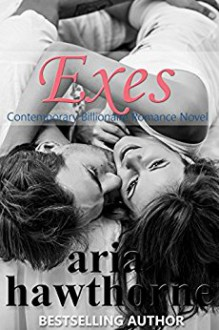 Exes - A Second Chance Billionaire Romance Novel - Aria Hawthorne