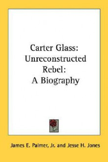 Carter Glass: Unreconstructed Rebel: A Biography - James E. Palmer Jr.