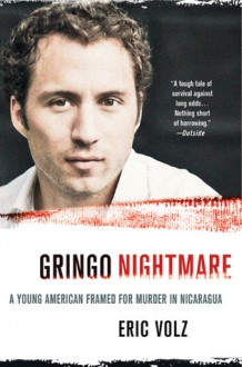 Gringo Nightmare: A Young American Framed for Murder in Nicaragua - Eric Volz