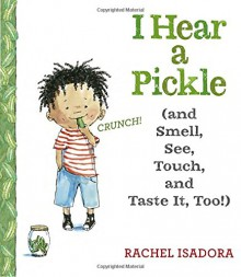 I Hear a Pickle: and Smell, See, Touch, & Taste It, Too! - Rachel Isadora,Rachel Isadora