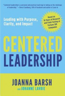 Centered Leadership: A Field Guide for Leading with Positive Impact and Resilience - Joanna Barsh, Johanne Lavoie