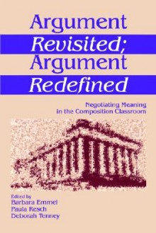 Argument Revisited; Argument Redefined: Negotiating Meaning in the Composition Classroom - Barbara Emmel, Paula Resch
