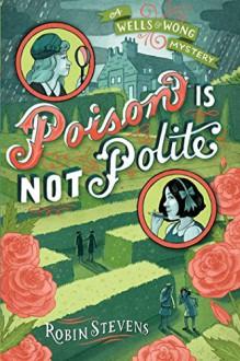 Poison Is Not Polite (A Wells & Wong Mystery) - Robin Stevens