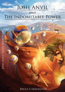 Josh Anvil and the Indomitable Power - Kallie Ennever, John Albers, Bruce E. Arrington