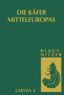 Die Larven der Käfer Mitteleuropas: Bd 4: Polyphaga, Teil 3 (German Edition) - Bernhard Klausnitzer