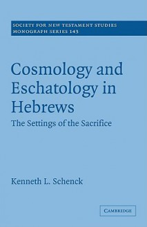 Cosmology and Eschatology in Hebrews: The Settings of the Sacrifice - Kenneth Schenck