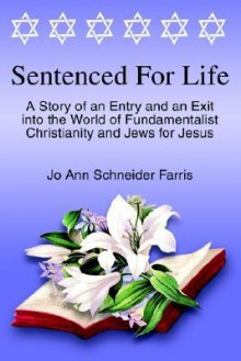 Sentenced for Life: A Story of an Entry and an Exit Into the World of Fundamentalist Christianity and Jews for Jesus - Jo Ann Schneider Farris