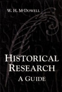 Historical Research: A Guide for Writers of Dissertations, Theses, Articles and Books - W.H. McDowell