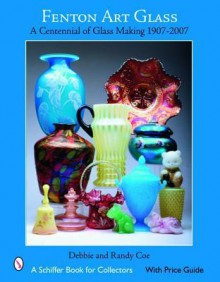 Fenton Art Glass: A Centennial of Glass Making 1907 to 2007 - Debbie Coe, Randy Coe