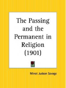 The Passing and the Permanent in Religion - Minot Judson Savage