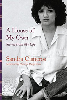 A House of My Own: Stories from My Life - Sandra Cisneros