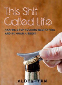 This Shit Called Life: Can we stop fucking meditating and go grab a beer? - Alden Tan
