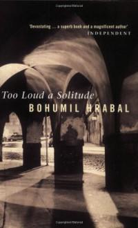 Too Loud a Solitude - Bohumil Hrabal, Michael Henry Heim
