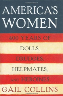 America's Women: Four Hundred Years of Dolls, Drudges, Helpmates, and Heroines - Gail Collins