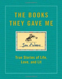 The Books They Gave Me: True Stories of Life, Love, and Lit - Jen Adams
