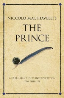 Niccolo Machiavelli's the Prince: 52 Brilliant Ideas Interpretation - Tim Phillips