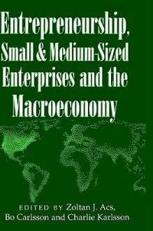 Entrepreneurship, Small and Medium-Sized Enterprises and the Macroeconomy - Zoltan J. Acs, Bo Carlsson, Charlie Karlsson
