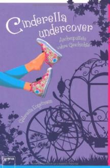 Cinderella Undercover: Aschenputtels wahre Geschichte - Gabriella Engelmann