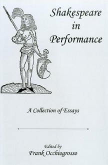 Shakespeare in Performance: A Collection of Essays - Frank Occhiogrosso