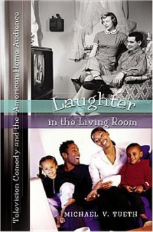 Laughter in the Living Room: Television Comedy and the American Home Audience - Michael V. Tueth