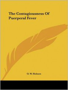 Contagiousness of Puerperal Fever (Dodo Press) - Oliver Wendell Holmes Sr.