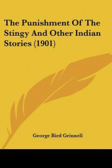 The Punishment of the Stingy and Other Indian Stories (1901) - George Grinnell