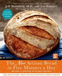 The New Artisan Bread in Five Minutes a Day: The Discovery That Revolutionizes Home Baking - Jeff Hertzberg, Zoë François, Stephen Scott Gross