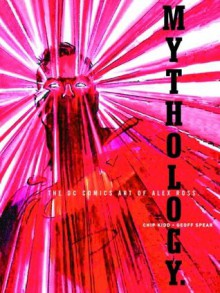 Mythology: The DC Comics Art - Alex Ross, Geoff Spear, Chip Kidd
