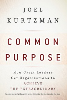 Common Purpose: How Great Leaders Get Organizations to Achieve the Extraordinary - Joel Kurtzman, Marshall Goldsmith