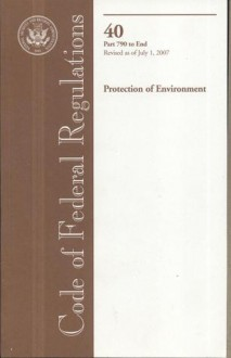 Code of Federal Regulations, Title 40, Protection of Environment, Pt. 790-End, Revised as of July 1, 2007 - (United States) Office of the Federal Register, (United States) Office of the Federal Register
