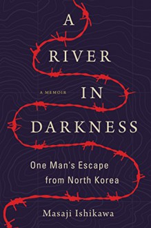 A River in Darkness: One Man's Escape from North Korea - Masaji Ishikawa,Risa Kobayashi,Martin Brown
