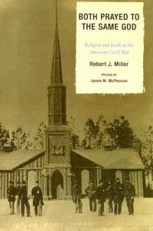 Both Prayed to the Same God: Religion and Faith in the American Civil War - Robert J. Miller