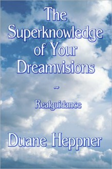 The Superknowledge of Your Dreamvisions ~ Realguidance - Duane Heppner