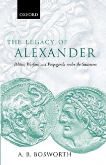 The Legacy of Alexander: Politics, Warfare, and Propaganda Under the Successors - Albert Brian Bosworth