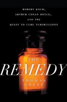 The Remedy: Robert Koch, Arthur Conan Doyle, and the Quest to Cure Tuberculosis - Thomas Goetz