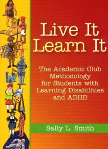 Live It, Learn It: The Academic Club Methodology for Students with Learning Disabilities and ADHD - Sally Liberman Smith