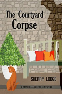 The Courtyard Corpse: A Cassie Hall Concierge Mystery - Sherry Lodge