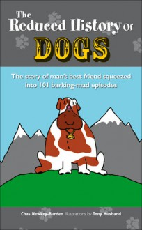 The Reduced History of Dogs: The Story of Man's Best Friend Squeezed into 101 Barking-mad Episodes - Chas Newkey-Burden, Tony Husband