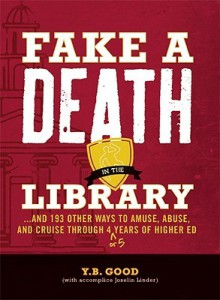 Fake a Death in the Library...: And 193 Other Ways to Amuse, Abuse, and Cruise Through 4 (or 5) Years of Higher Ed. - Y.B. Good, Joselin Linder