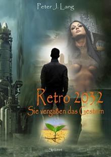 Retro 2032: Sie vergaßen das Gestern - Peter J. Lang
