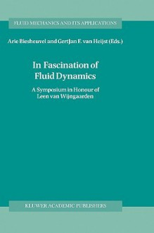 In Fascination of Fluid Dynamics: A Symposium in Honour of Leen Van Wijngaarden - GertJan F. van Heijst, Arie Biesheuvel, Leen van Wijngaarden