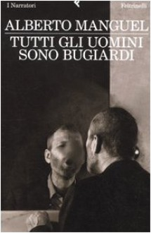 Tutti gli uomini sono bugiardi - Alberto Manguel,E. Liverani