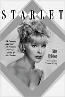 Starlet: Biographies, Filmographies, TV Credits and Photos of 54 Famous and Not So Famous Leading Ladies of the Sixties - Kim R. Holston