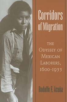 Corridors of Migration: The Odyssey of Mexican Laborers, 1600-1933 - Rodolfo F. Acuña, Rodolfo F. Acuña