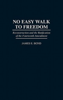 No Easy Walk to Freedom: Reconstruction and the Ratification of the Fourteenth Amendment - James E. Bond
