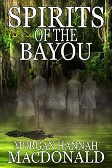 SPIRITS OF THE BAYOU (The Spirits Series Book 3) - Morgan Hannah MacDonald